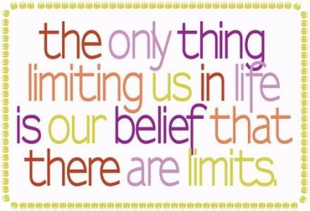 the only thing limiting us in life is our belief that there are limits.