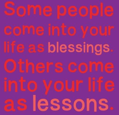 some people come into your life as blessings. Others come into your life as lessons.