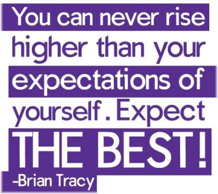 You can never rise higher than your expectations of yourself. Expect the best!
