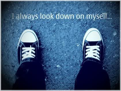 I always look down on myself