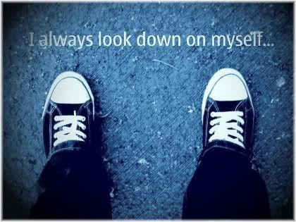 I always look down on myself